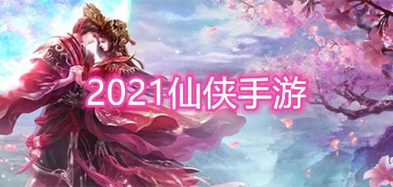 2021仙侠手游推荐_2021仙侠手游排行榜